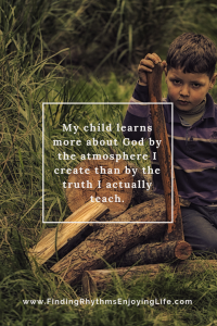My child learns more about God by the atmosphere I create than by the truth I actually teach.