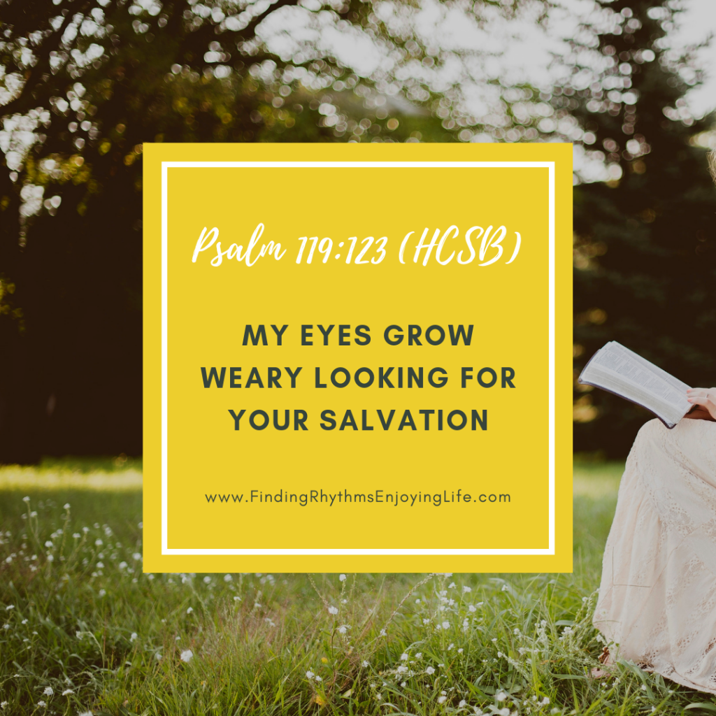 "Psalm 119:123 a ""My eyes grow weary looking for Your salvation."""