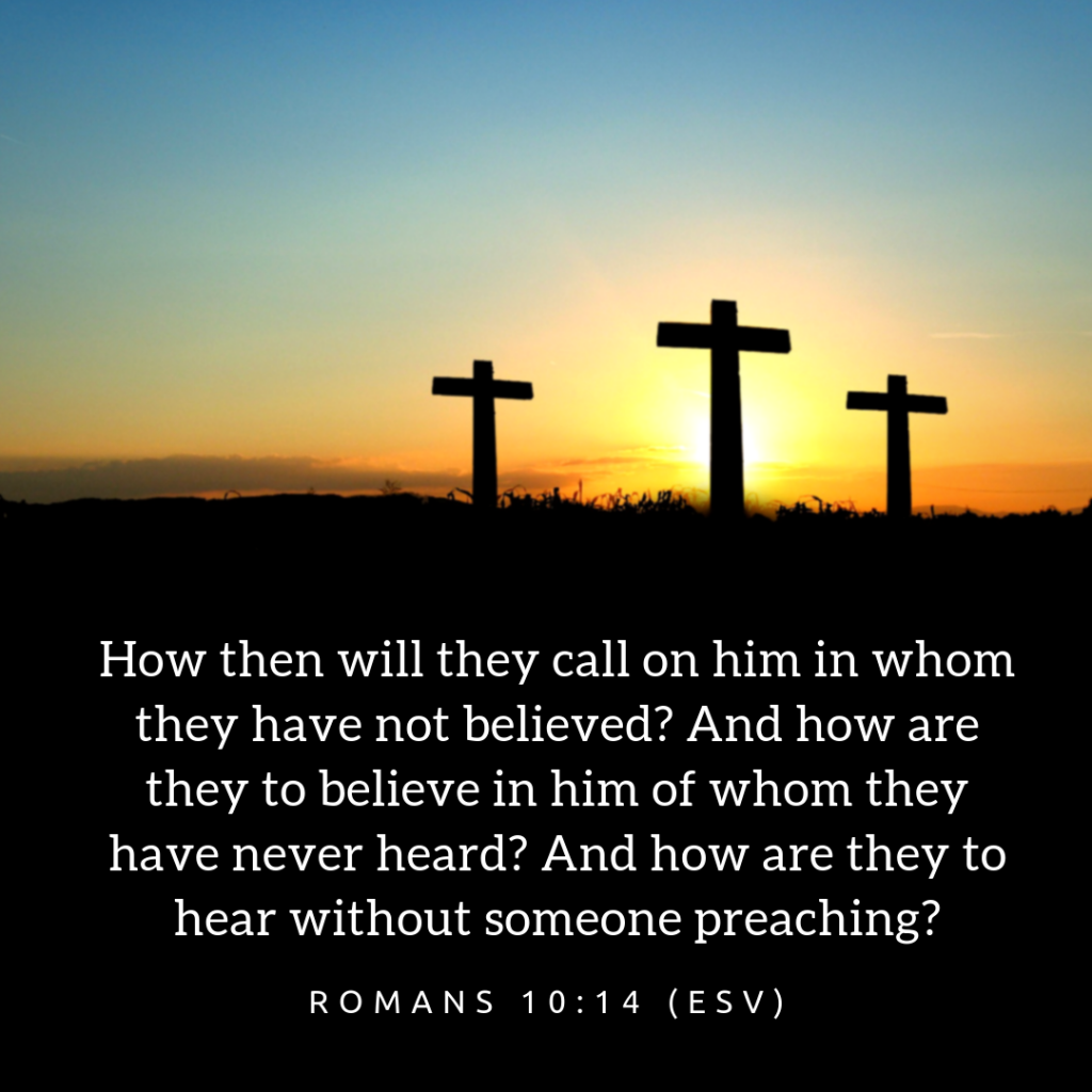 How then will they call on him in whom they have not believed? And how are they to believe in him of whom they have never heard? And how are they to hear without someone preaching?
